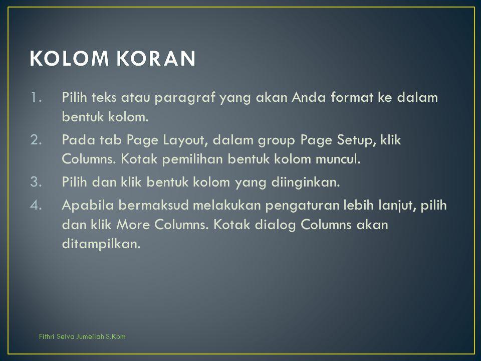 Fithri Selva Jumeilah S.Kom 1.Pilih teks atau paragraf yang akan Anda format ke dalam bentuk kolom. 2.Pada tab Page Layout, dalam group Page Setup, kl