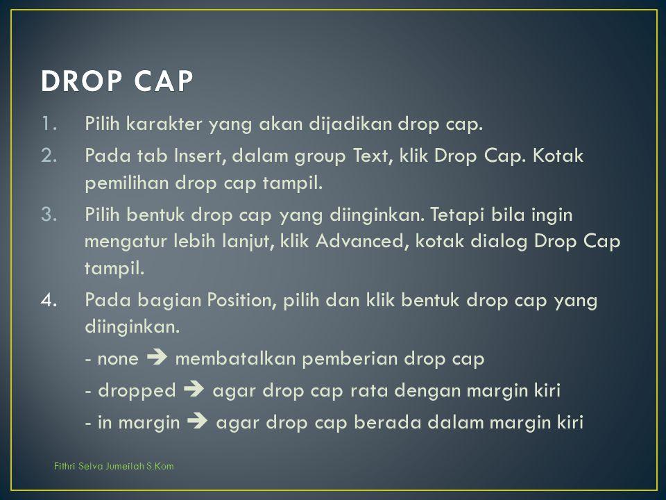 Fithri Selva Jumeilah S.Kom 1.Pilih karakter yang akan dijadikan drop cap. 2.Pada tab Insert, dalam group Text, klik Drop Cap. Kotak pemilihan drop ca