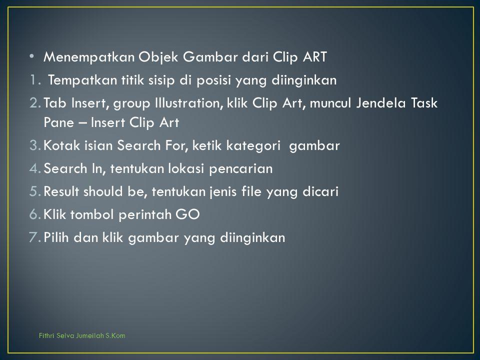 Fithri Selva Jumeilah S.Kom Menempatkan Objek Gambar dari Clip ART 1. Tempatkan titik sisip di posisi yang diinginkan 2.Tab Insert, group Illustration