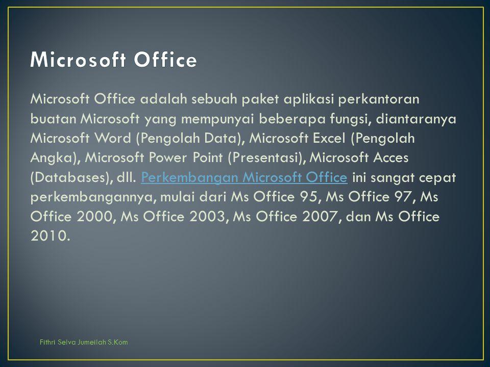 Fithri Selva Jumeilah S.Kom Microsoft Office adalah sebuah paket aplikasi perkantoran buatan Microsoft yang mempunyai beberapa fungsi, diantaranya Mic