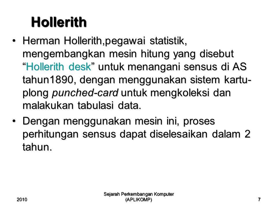 2010 Sejarah Perkembangan Komputer (APLIKOMP) 7 Hollerith Herman Hollerith,pegawai statistik, mengembangkan mesin hitung yang disebut Hollerith desk untuk menangani sensus di AS tahun1890, dengan menggunakan sistem kartu- plong punched-card untuk mengkoleksi dan malakukan tabulasi data.Herman Hollerith,pegawai statistik, mengembangkan mesin hitung yang disebut Hollerith desk untuk menangani sensus di AS tahun1890, dengan menggunakan sistem kartu- plong punched-card untuk mengkoleksi dan malakukan tabulasi data.