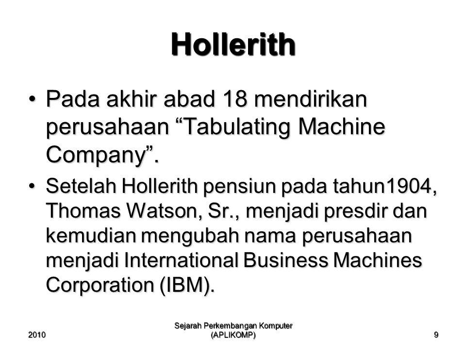 2010 Sejarah Perkembangan Komputer (APLIKOMP) 9 Pada akhir abad 18 mendirikan perusahaan Tabulating Machine Company .Pada akhir abad 18 mendirikan perusahaan Tabulating Machine Company .