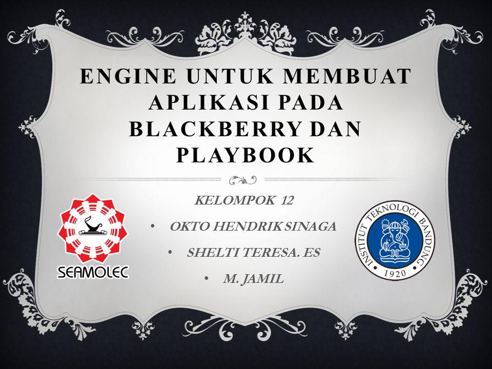 ENGINE UNTUK MEMBUAT APLIKASI PADA BLACKBERRY DAN PLAYBOOK KELOMPOK 12 OKTO HENDRIK SINAGA SHELTI TERESA. ES M. JAMIL