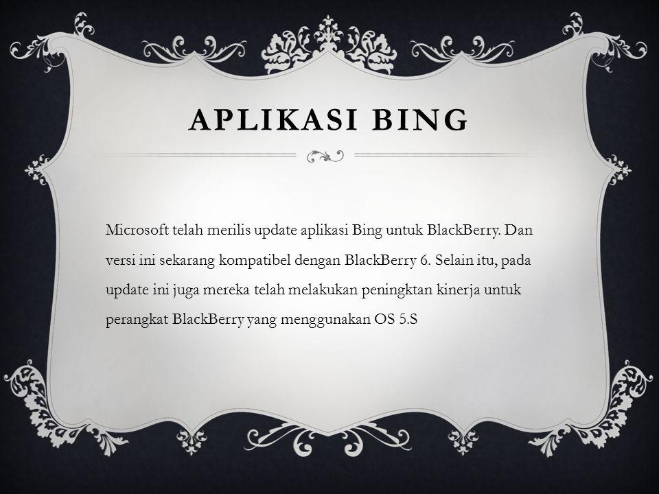 APLIKASI BING Microsoft telah merilis update aplikasi Bing untuk BlackBerry. Dan versi ini sekarang kompatibel dengan BlackBerry 6. Selain itu, pada u