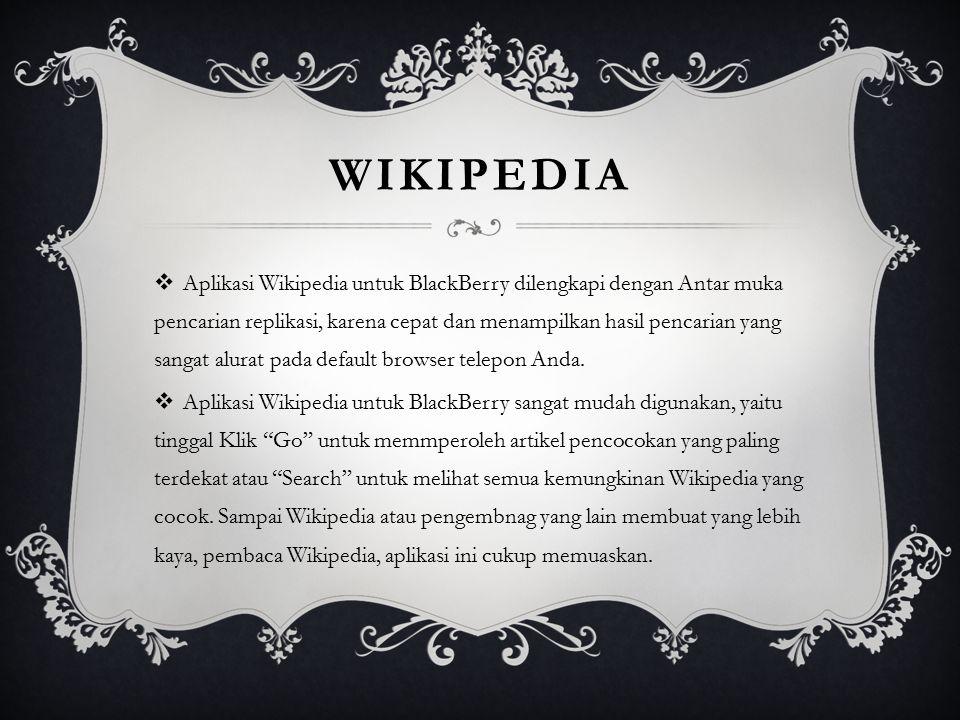 WIKIPEDIA  Aplikasi Wikipedia untuk BlackBerry dilengkapi dengan Antar muka pencarian replikasi, karena cepat dan menampilkan hasil pencarian yang sa