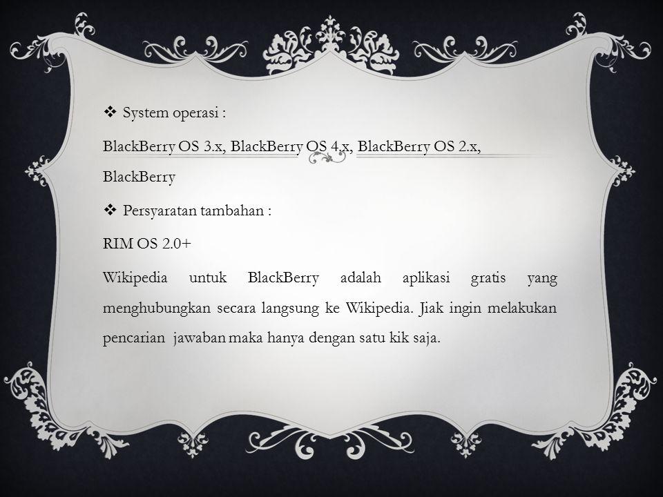  System operasi : BlackBerry OS 3.x, BlackBerry OS 4.x, BlackBerry OS 2.x, BlackBerry  Persyaratan tambahan : RIM OS 2.0+ Wikipedia untuk BlackBerry