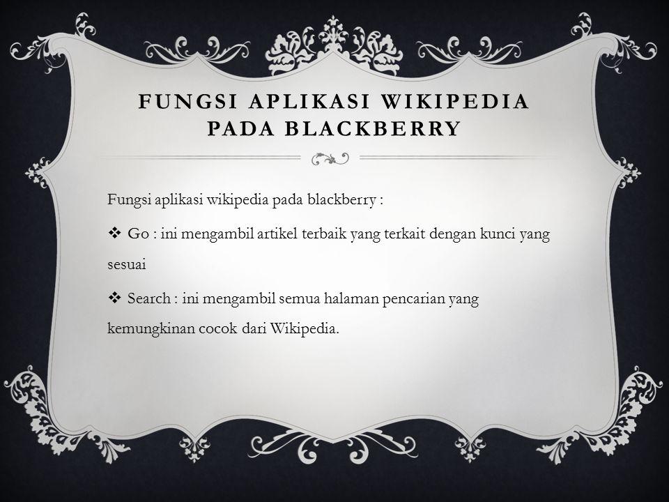 FUNGSI APLIKASI WIKIPEDIA PADA BLACKBERRY Fungsi aplikasi wikipedia pada blackberry :  Go : ini mengambil artikel terbaik yang terkait dengan kunci y