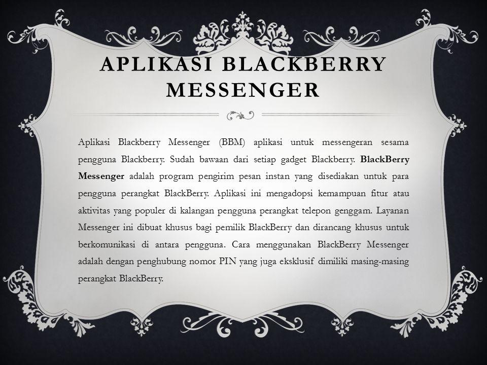 APLIKASI BLACKBERRY MESSENGER Aplikasi Blackberry Messenger (BBM) aplikasi untuk messengeran sesama pengguna Blackberry. Sudah bawaan dari setiap gadg