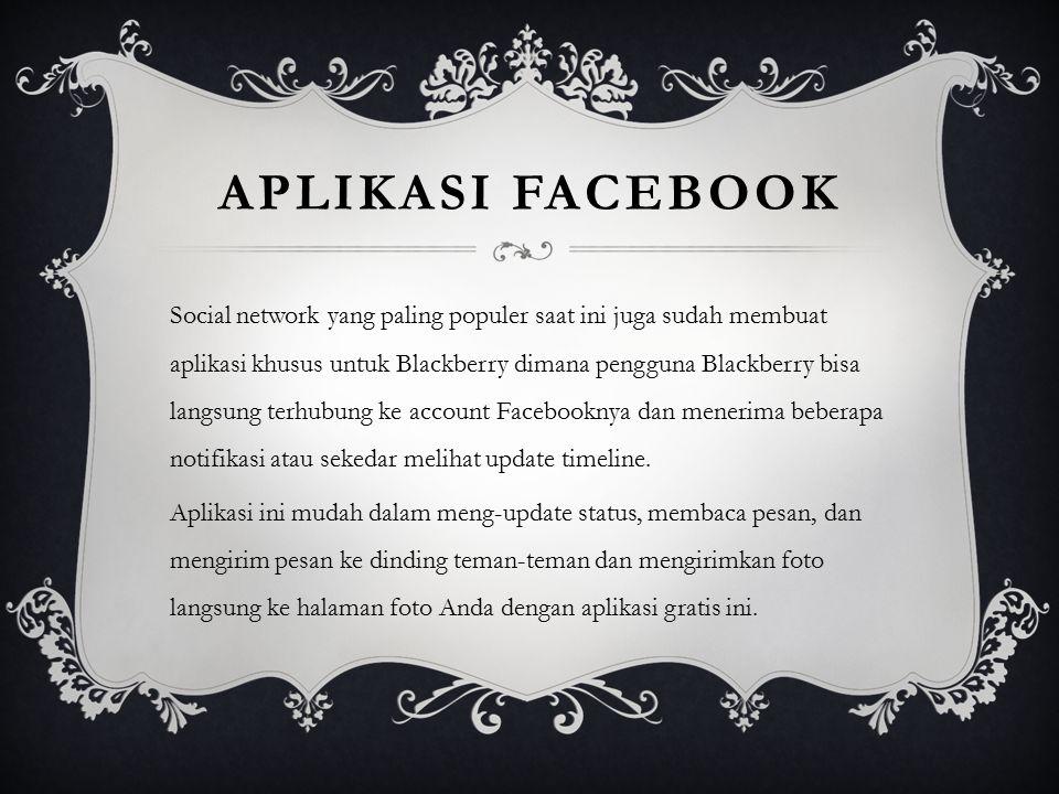 APLIKASI FACEBOOK Social network yang paling populer saat ini juga sudah membuat aplikasi khusus untuk Blackberry dimana pengguna Blackberry bisa lang