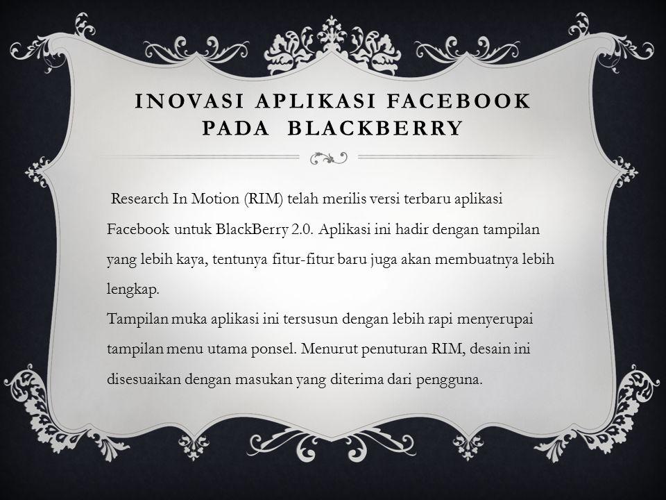 INOVASI APLIKASI FACEBOOK PADA BLACKBERRY Research In Motion (RIM) telah merilis versi terbaru aplikasi Facebook untuk BlackBerry 2.0. Aplikasi ini ha