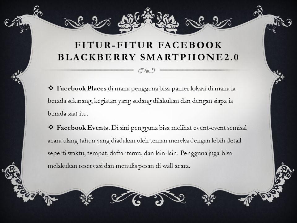 FITUR-FITUR FACEBOOK BLACKBERRY SMARTPHONE2.0  Facebook Places di mana pengguna bisa pamer lokasi di mana ia berada sekarang, kegiatan yang sedang di