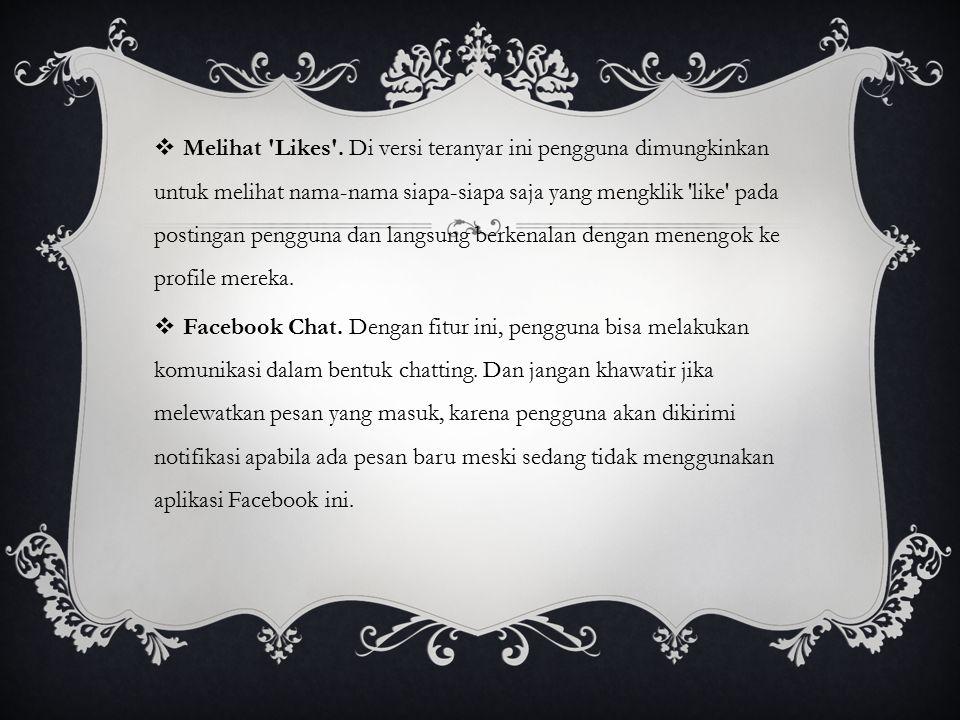  Melihat 'Likes'. Di versi teranyar ini pengguna dimungkinkan untuk melihat nama-nama siapa-siapa saja yang mengklik 'like' pada postingan pengguna d