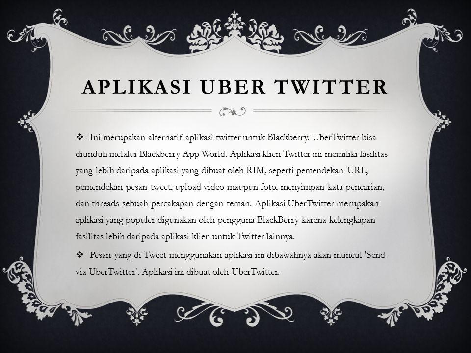APLIKASI UBER TWITTER  Ini merupakan alternatif aplikasi twitter untuk Blackberry. UberTwitter bisa diunduh melalui Blackberry App World. Aplikasi kl