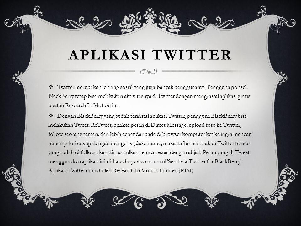 APLIKASI TWITTER  Twitter merupakan jejaring sosial yang juga banyak penggunanya. Pengguna ponsel BlackBerry tetap bisa melakukan aktivitasnya di Twi