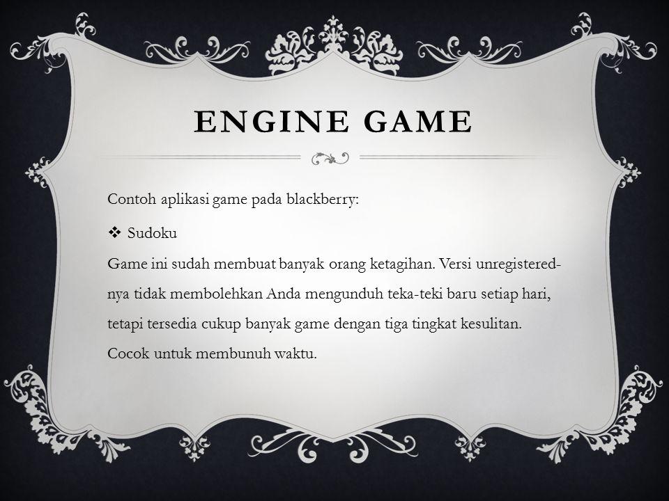 ENGINE GAME Contoh aplikasi game pada blackberry:  Sudoku Game ini sudah membuat banyak orang ketagihan. Versi unregistered- nya tidak membolehkan An