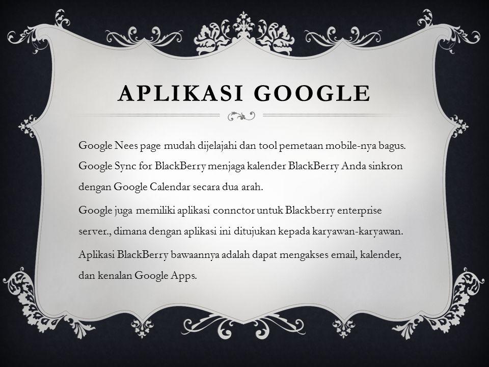 APLIKASI GOOGLE Google Nees page mudah dijelajahi dan tool pemetaan mobile-nya bagus. Google Sync for BlackBerry menjaga kalender BlackBerry Anda sink