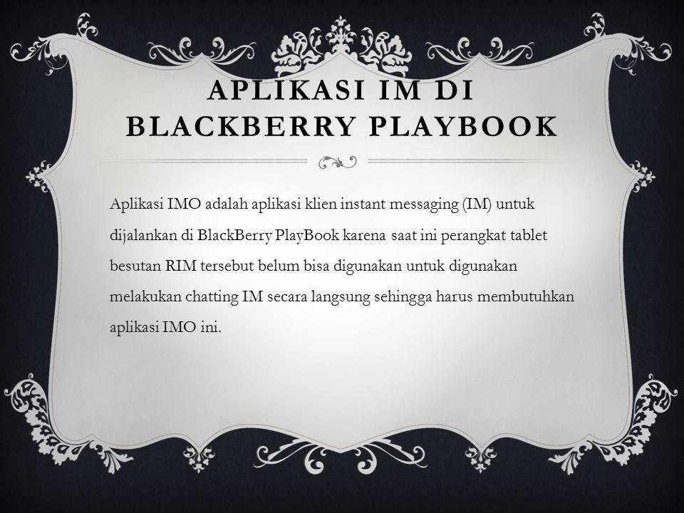 APLIKASI IM DI BLACKBERRY PLAYBOOK Aplikasi IMO adalah aplikasi klien instant messaging (IM) untuk dijalankan di BlackBerry PlayBook karena saat ini p