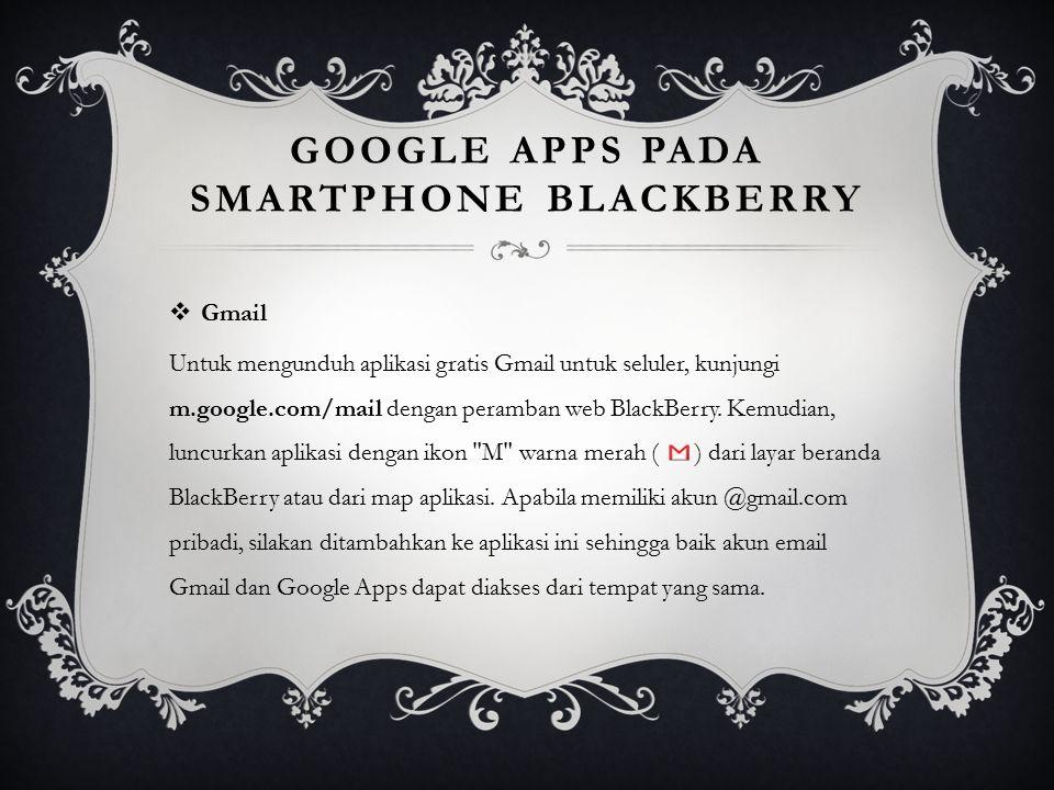 GOOGLE APPS PADA SMARTPHONE BLACKBERRY  Gmail Untuk mengunduh aplikasi gratis Gmail untuk seluler, kunjungi m.google.com/mail dengan peramban web Bla