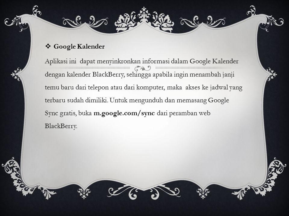  Google Kalender Aplikasi ini dapat menyinkronkan informasi dalam Google Kalender dengan kalender BlackBerry, sehingga apabila ingin menambah janji t