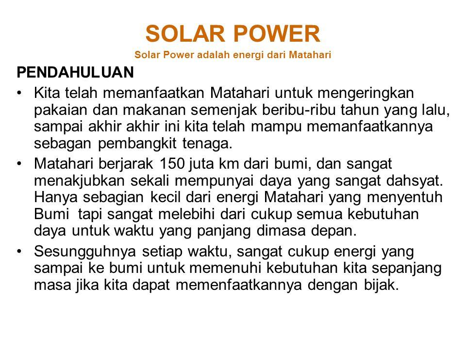 SOLAR POWER Solar Power adalah energi dari Matahari PENDAHULUAN Kita telah memanfaatkan Matahari untuk mengeringkan pakaian dan makanan semenjak beribu-ribu tahun yang lalu, sampai akhir akhir ini kita telah mampu memanfaatkannya sebagan pembangkit tenaga.