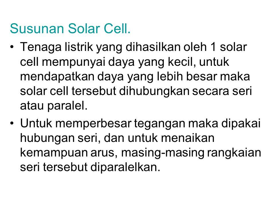 Susunan Solar Cell. Tenaga listrik yang dihasilkan oleh 1 solar cell mempunyai daya yang kecil, untuk mendapatkan daya yang lebih besar maka solar cel