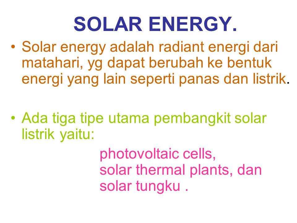 SOLAR ENERGY. Solar energy adalah radiant energi dari matahari, yg dapat berubah ke bentuk energi yang lain seperti panas dan listrik. Ada tiga tipe u