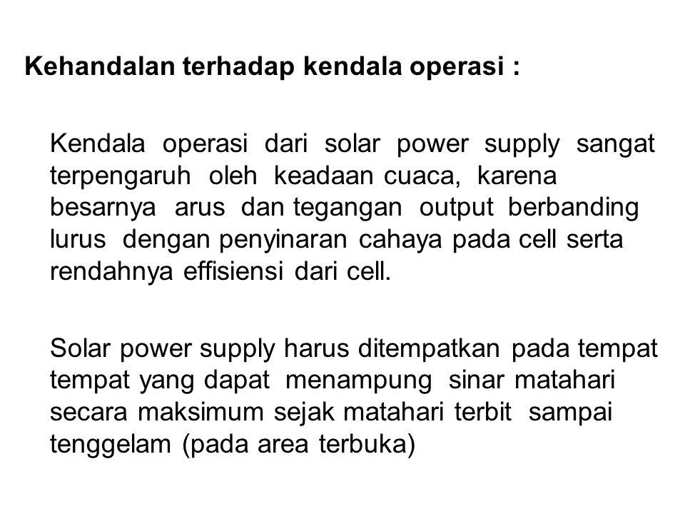 Kehandalan terhadap kendala operasi : Kendala operasi dari solar power supply sangat terpengaruh oleh keadaan cuaca, karena besarnya arus dan tegangan