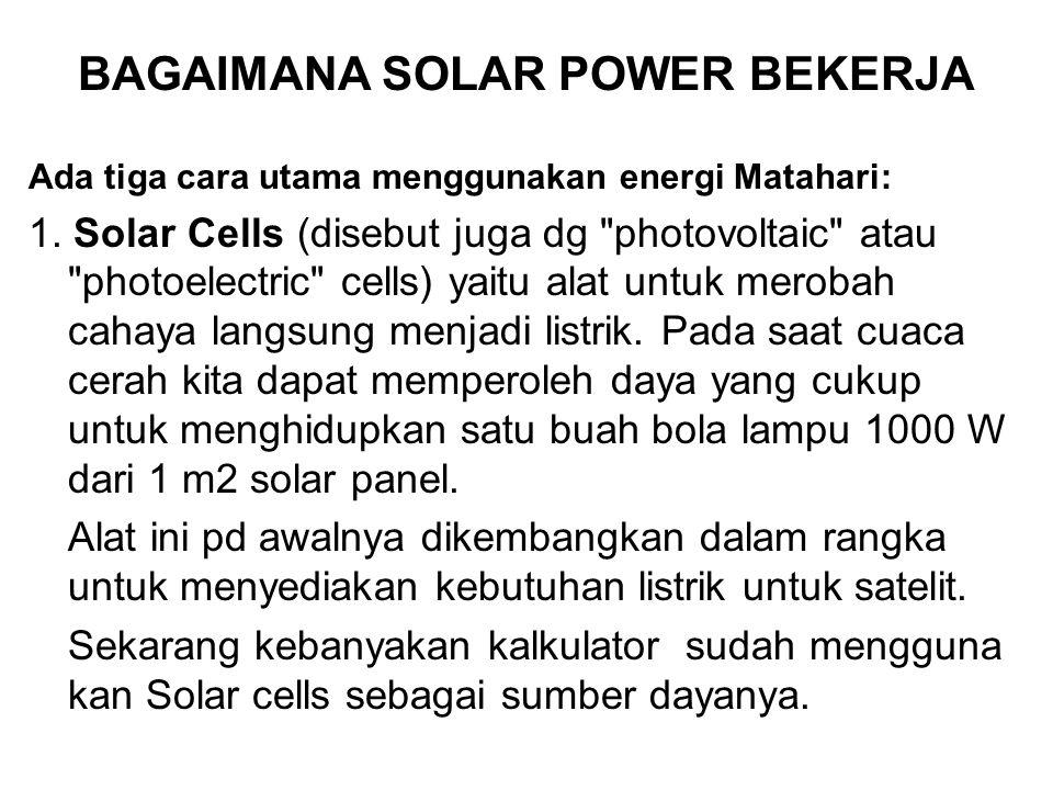 BAGAIMANA SOLAR POWER BEKERJA Ada tiga cara utama menggunakan energi Matahari: 1. Solar Cells (disebut juga dg
