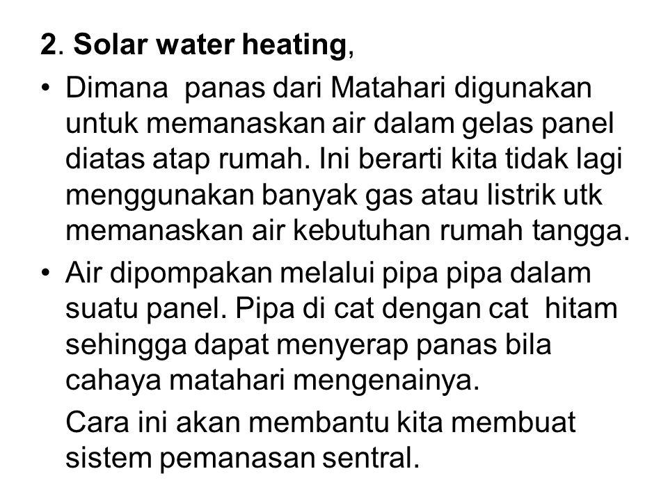 2. Solar water heating, Dimana panas dari Matahari digunakan untuk memanaskan air dalam gelas panel diatas atap rumah. Ini berarti kita tidak lagi men