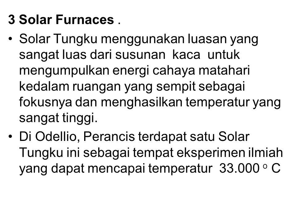 3 Solar Furnaces. Solar Tungku menggunakan luasan yang sangat luas dari susunan kaca untuk mengumpulkan energi cahaya matahari kedalam ruangan yang se