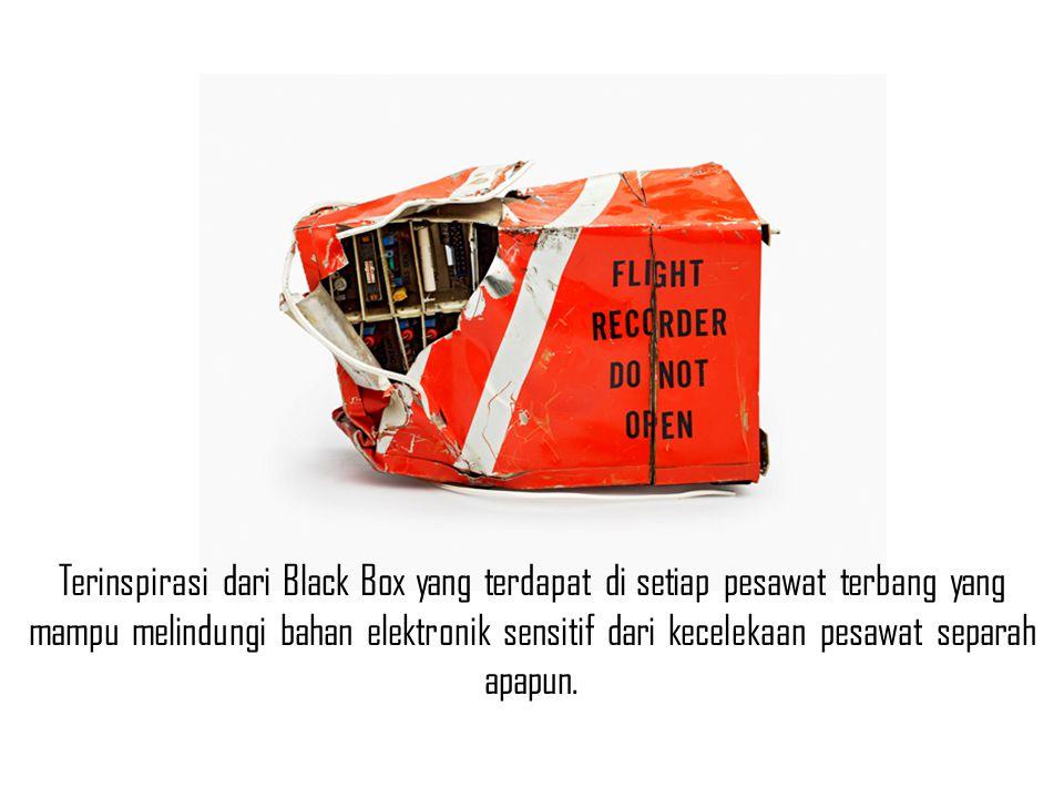 Terinspirasi dari Black Box yang terdapat di setiap pesawat terbang yang mampu melindungi bahan elektronik sensitif dari kecelekaan pesawat separah apapun.