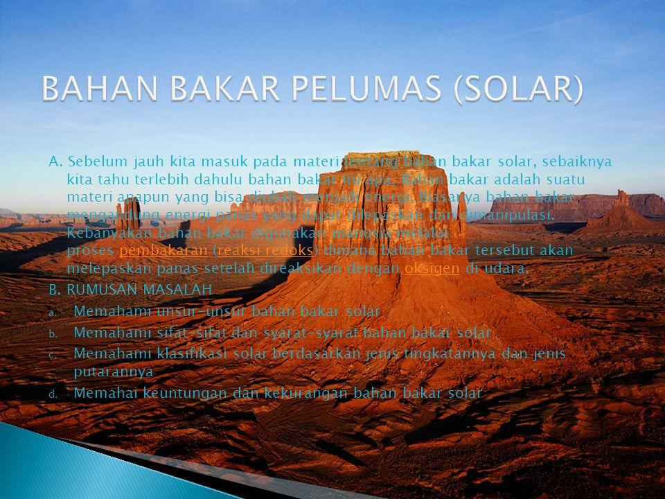 Bahan Bakar Solar Bahan bakar solar adalah bahan bakar bahan bakar minyak hasil sulingan dari minyak bumi mentah bahan bakar ini berwarna kuning coklat yang jernih.