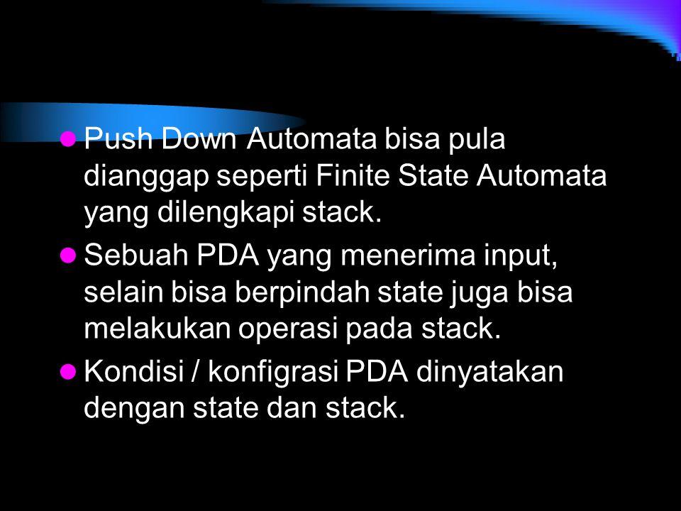 Push Down Automata bisa pula dianggap seperti Finite State Automata yang dilengkapi stack. Sebuah PDA yang menerima input, selain bisa berpindah state