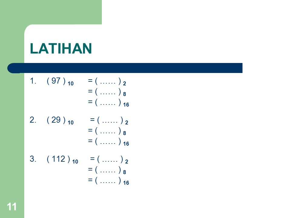 11 LATIHAN 1.( 97 ) 10 = ( …… ) 2 = ( …… ) 8 = ( …… ) 16 2.( 29 ) 10 = ( …… ) 2 = ( …… ) 8 = ( …… ) 16 3.( 112 ) 10 = ( …… ) 2 = ( …… ) 8 = ( …… ) 16