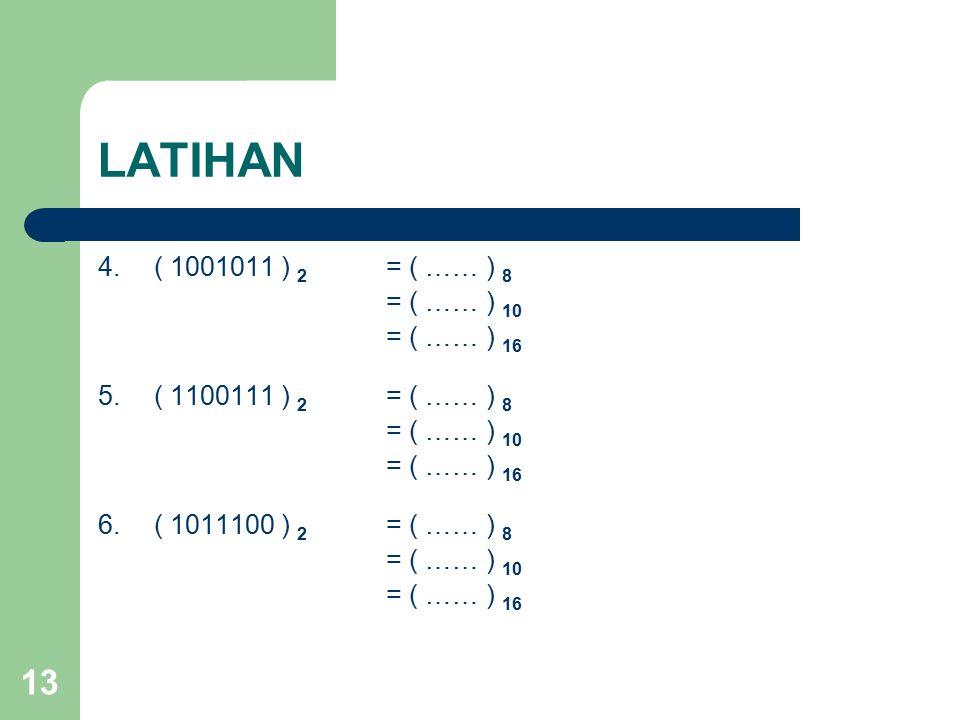 13 LATIHAN 4.( 1001011 ) 2 = ( …… ) 8 = ( …… ) 10 = ( …… ) 16 5.( 1100111 ) 2 = ( …… ) 8 = ( …… ) 10 = ( …… ) 16 6.( 1011100 ) 2 = ( …… ) 8 = ( …… ) 10 = ( …… ) 16