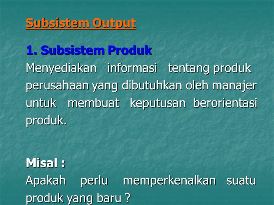 Subsistem Output 1. Subsistem Produk Menyediakan informasi tentang produk perusahaan yang dibutuhkan oleh manajer untuk membuat keputusan berorientasi