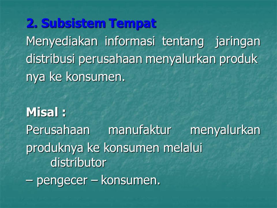 2. Subsistem Tempat Menyediakan informasi tentang jaringan distribusi perusahaan menyalurkan produk nya ke konsumen. Misal : Perusahaan manufaktur men