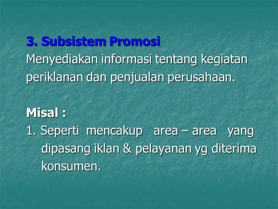 3. Subsistem Promosi Menyediakan informasi tentang kegiatan periklanan dan penjualan perusahaan. Misal : 1. Seperti mencakup area – area yang dipasang
