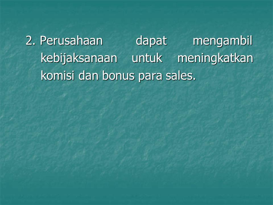 2. Perusahaan dapat mengambil kebijaksanaan untuk meningkatkan kebijaksanaan untuk meningkatkan komisi dan bonus para sales. komisi dan bonus para sal