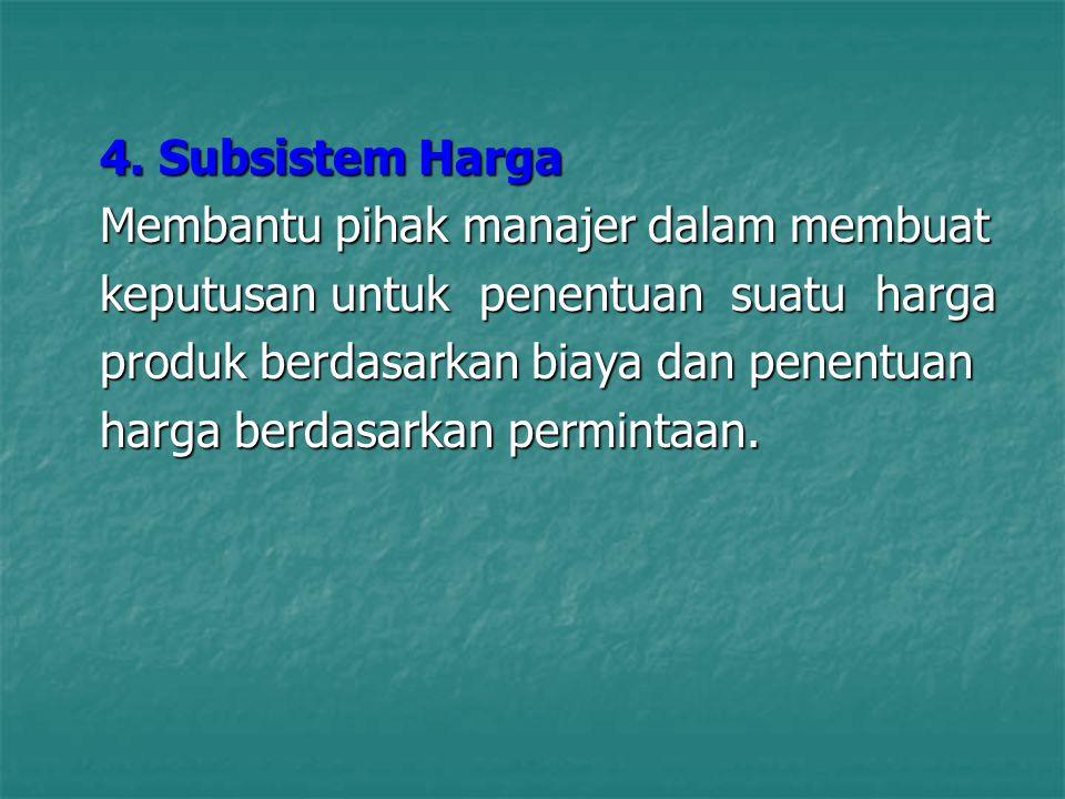 4. Subsistem Harga Membantu pihak manajer dalam membuat keputusan untuk penentuan suatu harga produk berdasarkan biaya dan penentuan harga berdasarkan