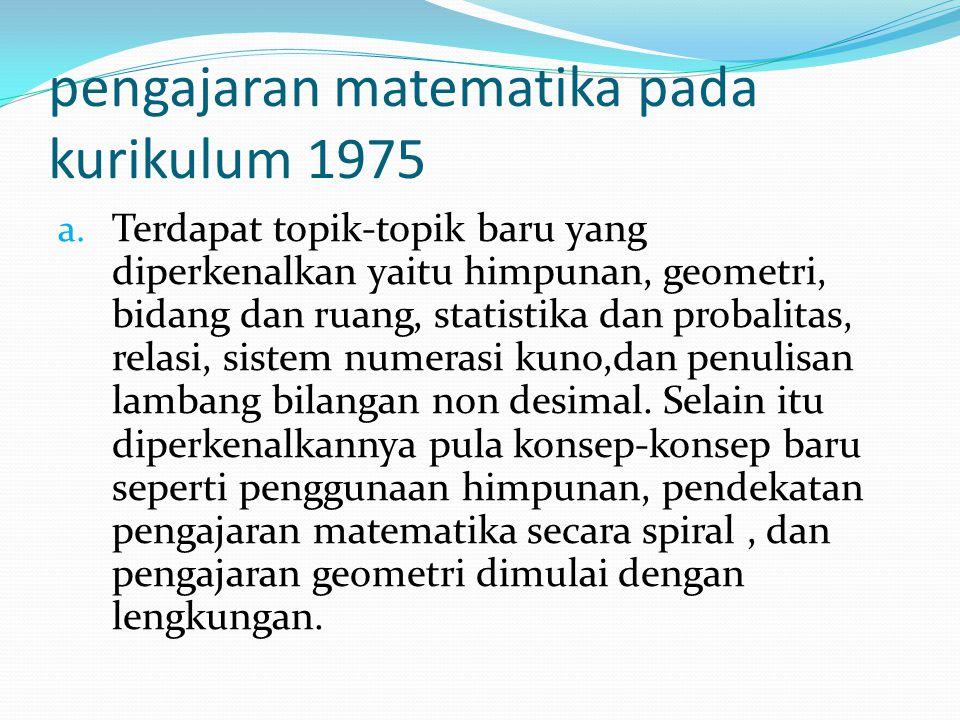 pengajaran matematika pada kurikulum 1975 a. Terdapat topik-topik baru yang diperkenalkan yaitu himpunan, geometri, bidang dan ruang, statistika dan p