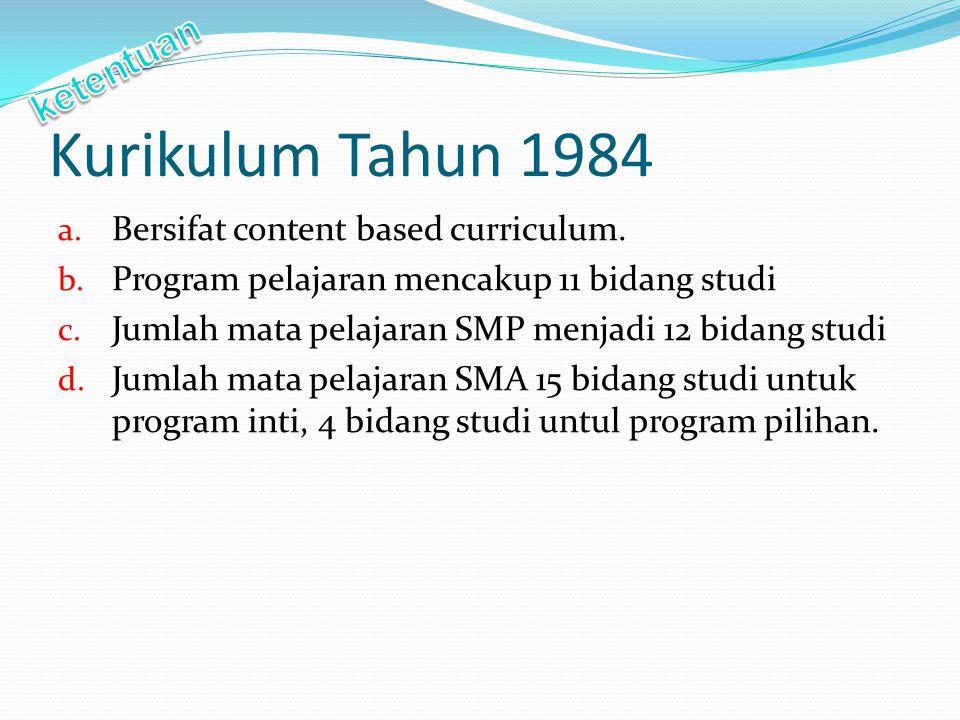 Kurikulum Tahun 1984 a. Bersifat content based curriculum. b. Program pelajaran mencakup 11 bidang studi c. Jumlah mata pelajaran SMP menjadi 12 bidan