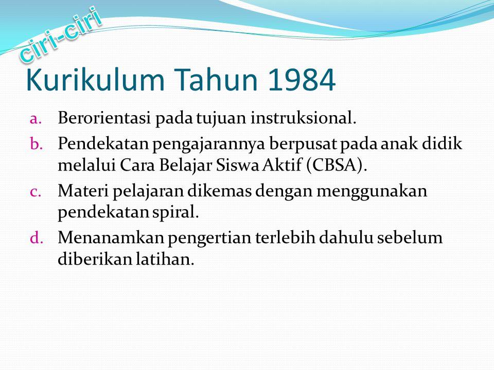 Kurikulum Tahun 1984 a. Berorientasi pada tujuan instruksional. b. Pendekatan pengajarannya berpusat pada anak didik melalui Cara Belajar Siswa Aktif