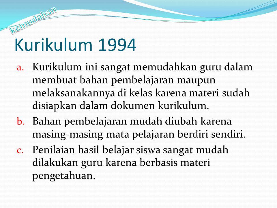 Kurikulum 1994 a. Kurikulum ini sangat memudahkan guru dalam membuat bahan pembelajaran maupun melaksanakannya di kelas karena materi sudah disiapkan