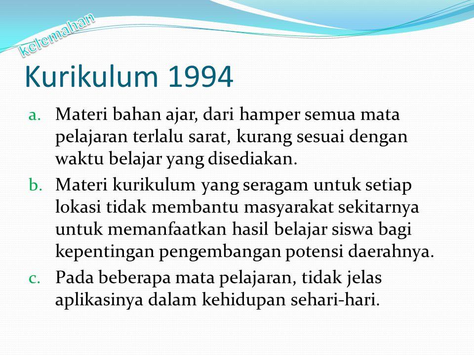 Kurikulum 1994 a. Materi bahan ajar, dari hamper semua mata pelajaran terlalu sarat, kurang sesuai dengan waktu belajar yang disediakan. b. Materi kur