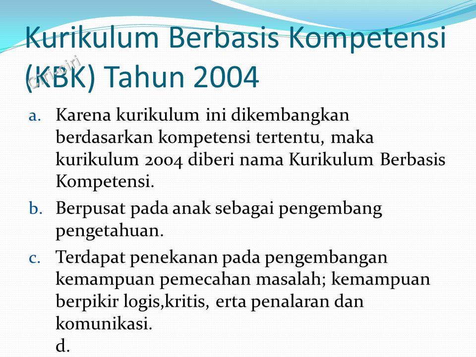 Kurikulum Berbasis Kompetensi (KBK) Tahun 2004 a. Karena kurikulum ini dikembangkan berdasarkan kompetensi tertentu, maka kurikulum 2004 diberi nama K