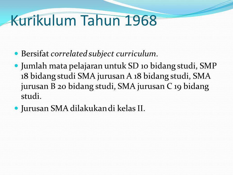 Kurikulum Tahun 1968 Bersifat correlated subject curriculum. Jumlah mata pelajaran untuk SD 10 bidang studi, SMP 18 bidang studi SMA jurusan A 18 bida
