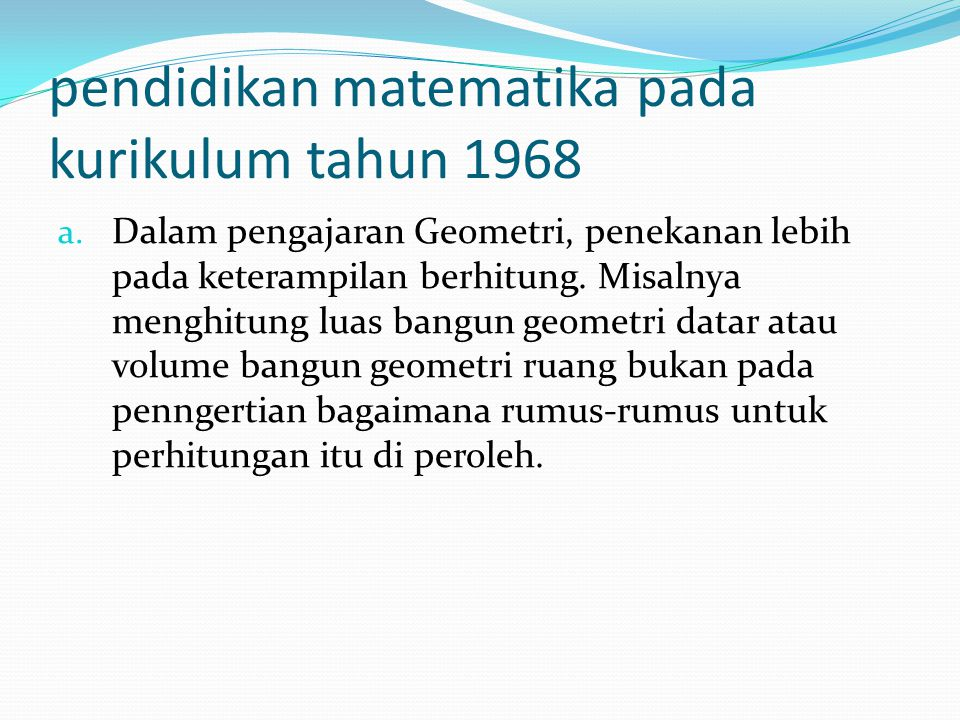 pendidikan matematika pada kurikulum tahun 1968 a. Dalam pengajaran Geometri, penekanan lebih pada keterampilan berhitung. Misalnya menghitung luas ba