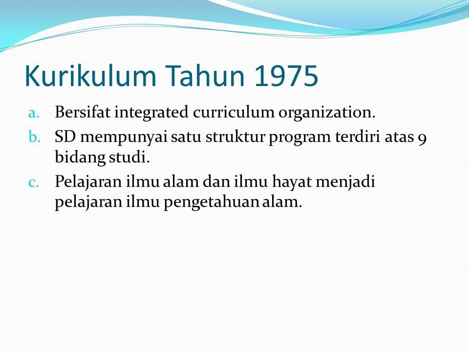 Kurikulum Tahun 1975 a. Bersifat integrated curriculum organization. b. SD mempunyai satu struktur program terdiri atas 9 bidang studi. c. Pelajaran i