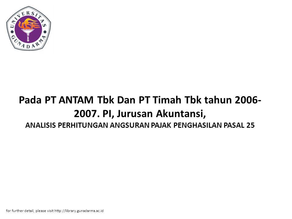Abstrak ABSTRAKSI Dimas Rachmat Eko Prabowo (20206258) ANALISIS PERHITUNGAN ANGSURAN PAJAK PENGHASILAN PASAL 25 Pada PT ANTAM Tbk Dan PT Timah Tbk tahun 2006-2007.